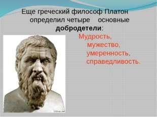 Еще греческий философ Платон определил четыре основные добродетели: Мудрость,