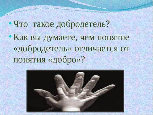 Что такое добродетель? Как вы думаете, чем понятие «добродетель» отличается о...