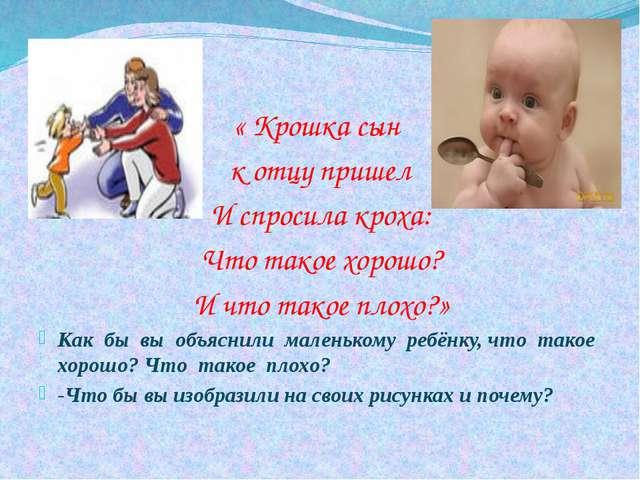 « Крошка сын к отцу пришел И спросила кроха: Что такое хорошо? И что такое пл...