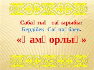 Сабақтың тақырыбы: Бердібек Соқпақбаев. «Қамқорлық»