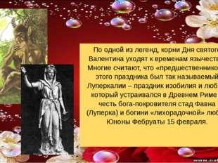 По одной из легенд, корни Дня святого Валентина уходят к временам язычества.