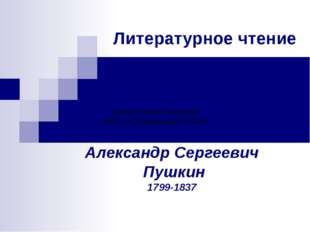 Литературное чтение Александр Сергеевич Пушкин 1799-1837 Шерер Лилия Петровна