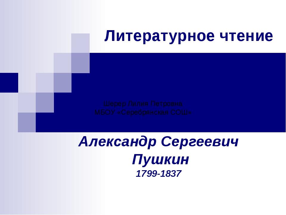 Литературное чтение Александр Сергеевич Пушкин 1799-1837 Шерер Лилия Петровна...