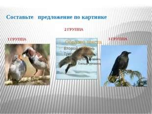Составьте предложение по картинке 1 ГРУППА 2 ГРУППА 3 ГРУППА