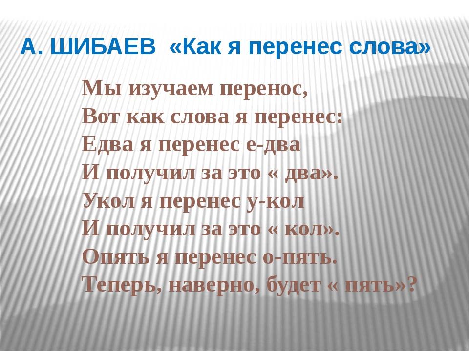 А. ШИБАЕВ «Как я перенес слова» Мы изучаем перенос, Вот как слова я перенес:...