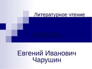 Литературное чтение Евгений Иванович Чарушин Шерер Лилия Петровна МБОУ «Сереб