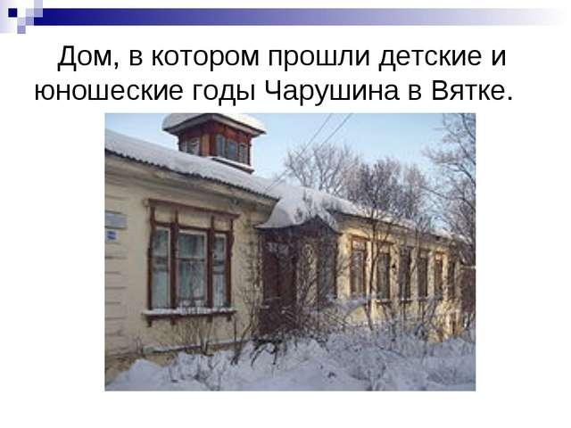 Дом, в котором прошли детские и юношеские годы Чарушина в Вятке.