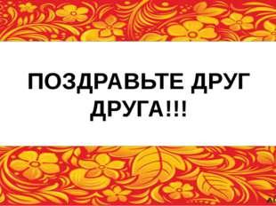 ПОЗДРАВЬТЕ ДРУГ ДРУГА!!!
