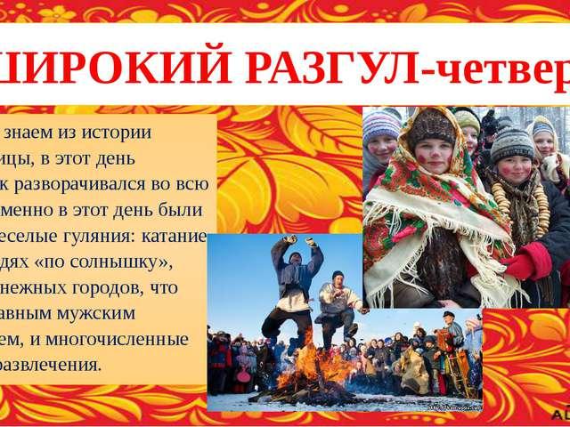 ШИРОКИЙ РАЗГУЛ-четверг Как мы знаем из истории Масленицы, в этот день праздни...