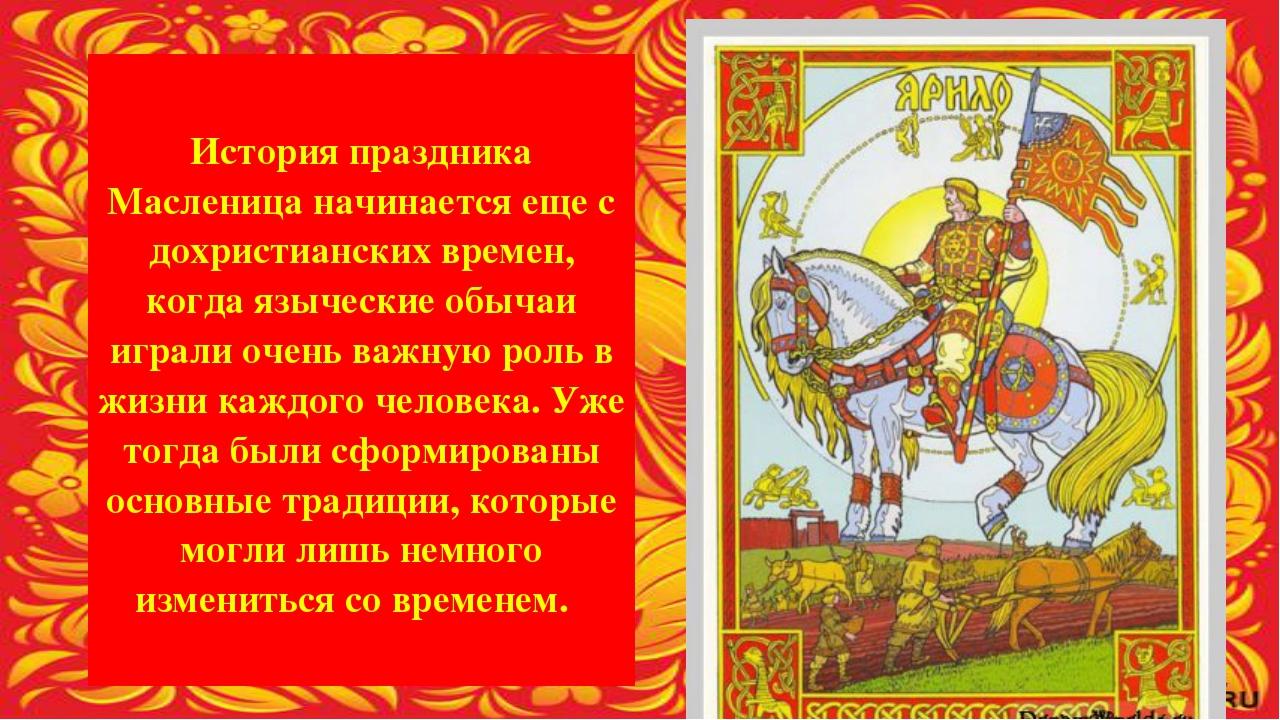 История праздника Масленица начинается еще с дохристианских времен, когда яз...