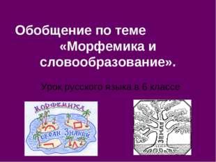 Обобщение по теме «Морфемика и словообразование». Урок русского языка в 6 кла