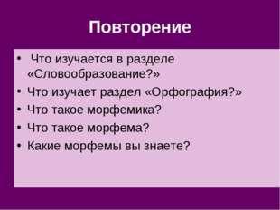 Повторение Что изучается в разделе «Словообразование?» Что изучает раздел «Ор