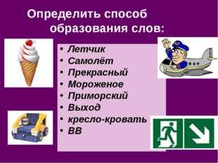Определить способ образования слов: Летчик Самолёт Прекрасный Мороженое Примо