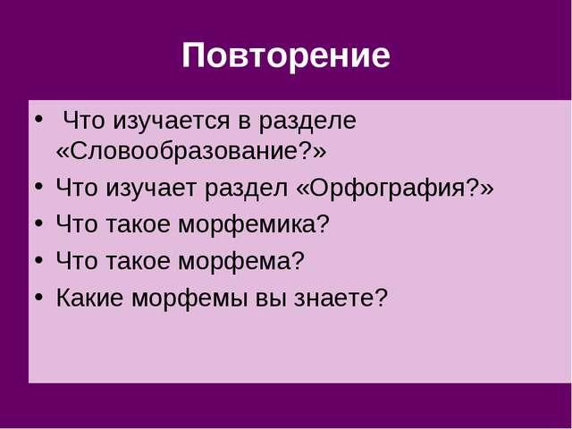 Повторение Что изучается в разделе «Словообразование?» Что изучает раздел «Ор...