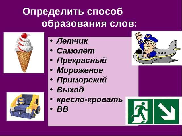 Определить способ образования слов: Летчик Самолёт Прекрасный Мороженое Примо...
