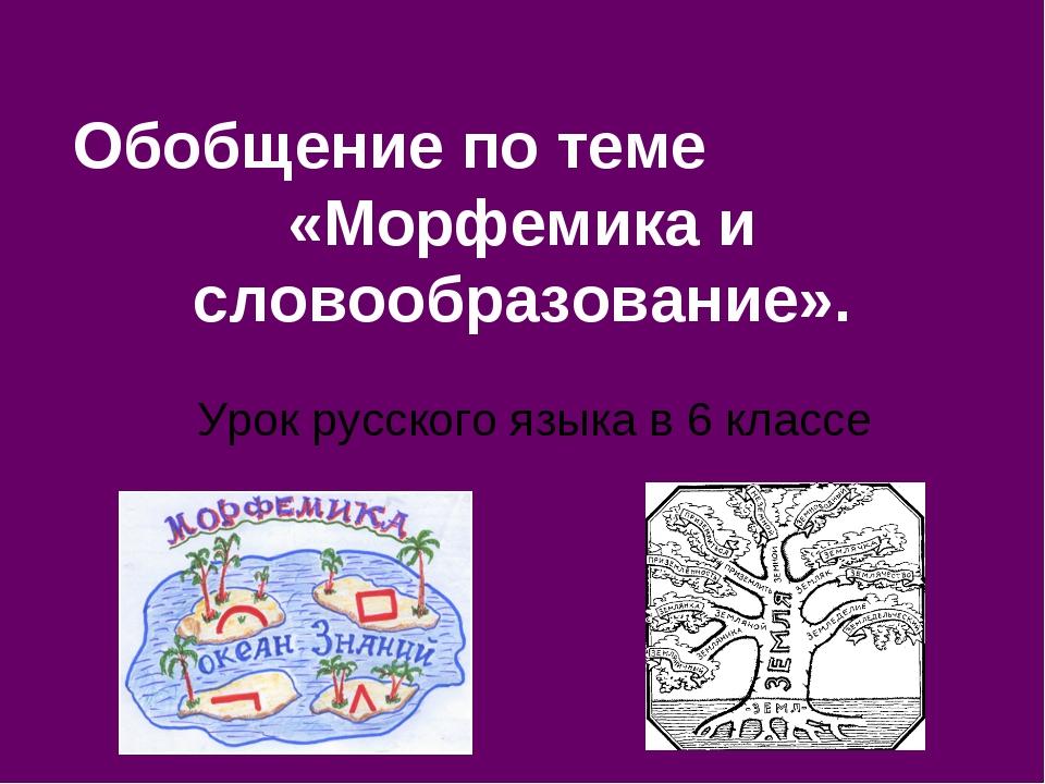 Обобщение по теме «Морфемика и словообразование». Урок русского языка в 6 кла...