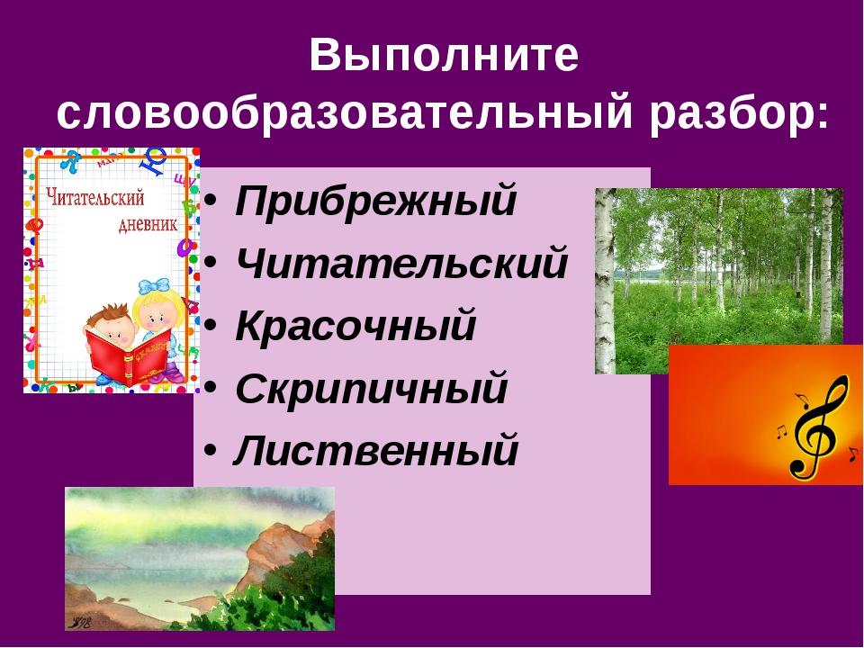 Выполните словообразовательный разбор: Прибрежный Читательский Красочный Скри...