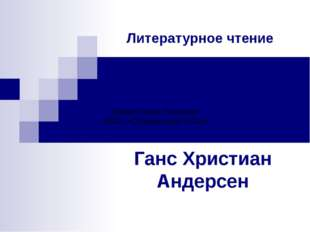 Литературное чтение Ганс Христиан Андерсен Шерер Лилия Петровна МБОУ «Серебря