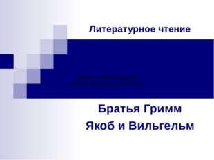 Литературное чтение Братья Гримм Якоб и Вильгельм Шерер Лилия Петровна МБОУ «