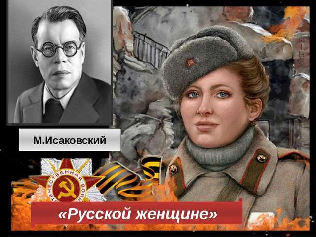 Русской женщине «Русской женщине» М.Исаковский