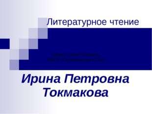 Литературное чтение Ирина Петровна Токмакова Шерер Лилия Петровна МБОУ «Сереб