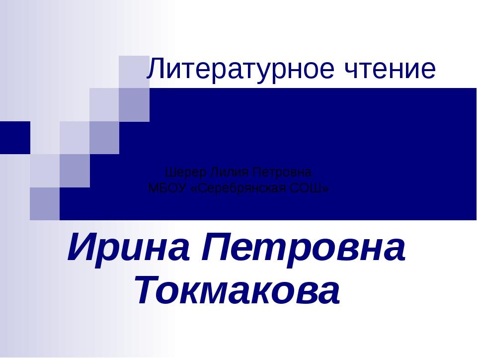 Литературное чтение Ирина Петровна Токмакова Шерер Лилия Петровна МБОУ «Сереб...
