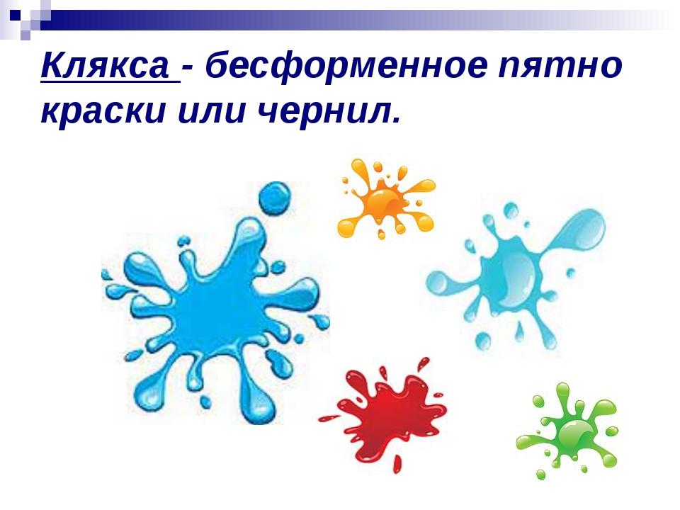 Клякса - бесформенное пятно краски или чернил.