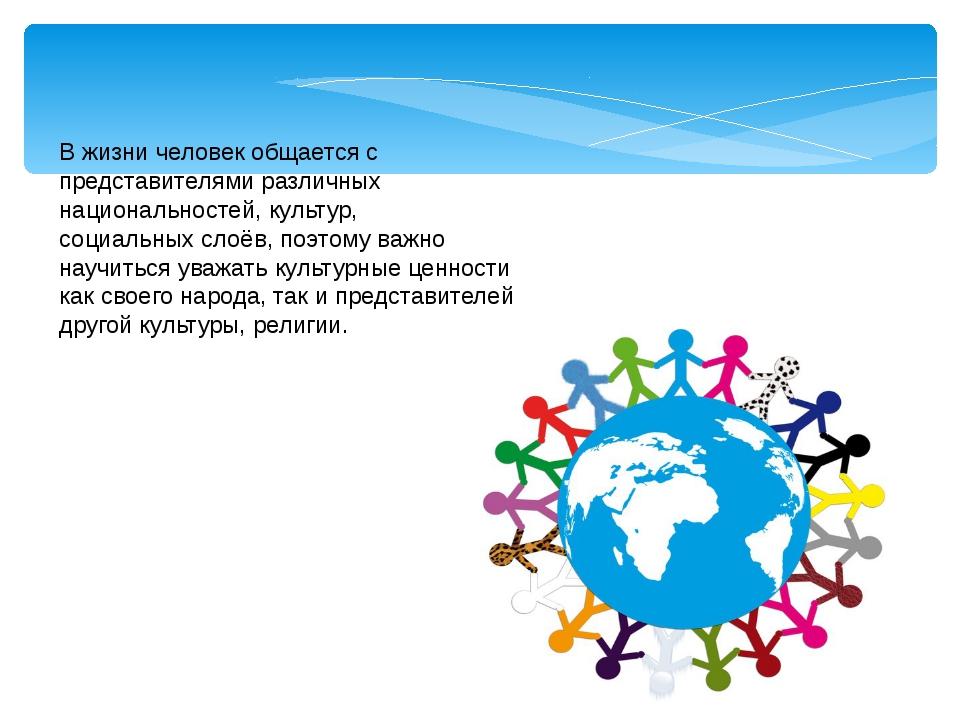В жизни человек общается с представителями различных национальностей, культур...