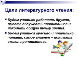 Цели литературного чтения: Будем учиться работать дружно, вместе обсуждать пр