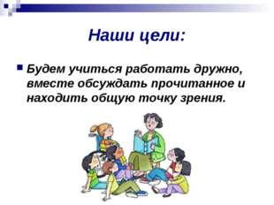 Наши цели: Будем учиться работать дружно, вместе обсуждать прочитанное и нахо