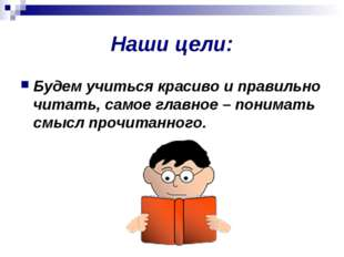 Наши цели: Будем учиться красиво и правильно читать, самое главное – понимать