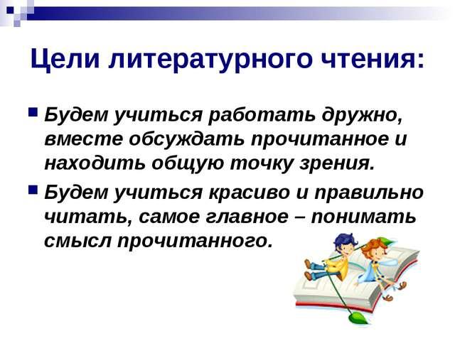 Цели литературного чтения: Будем учиться работать дружно, вместе обсуждать пр...