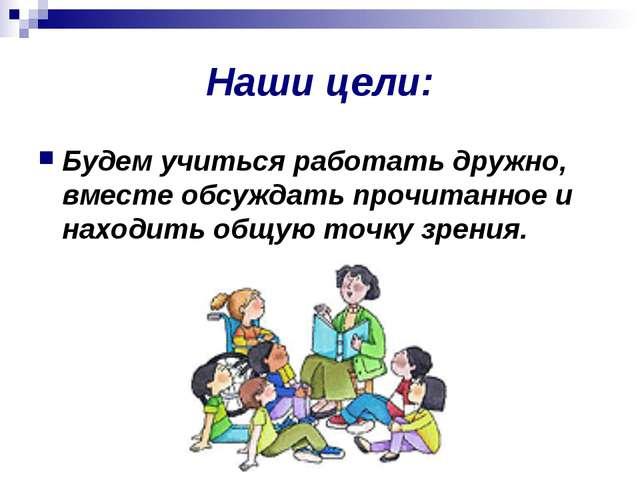 Наши цели: Будем учиться работать дружно, вместе обсуждать прочитанное и нахо...