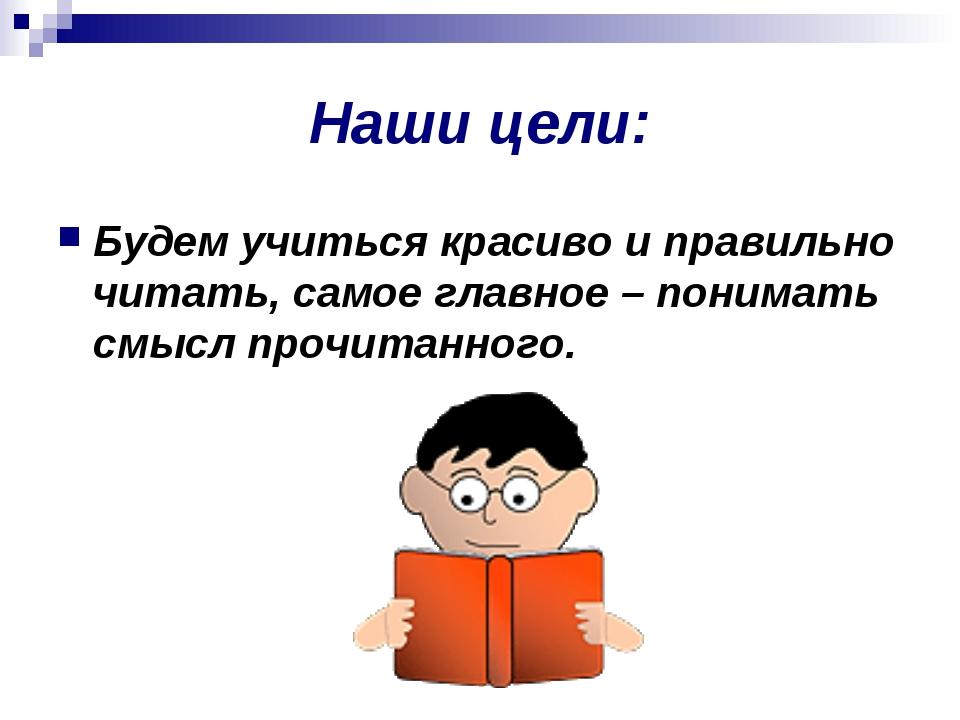 Наши цели: Будем учиться красиво и правильно читать, самое главное – понимать...