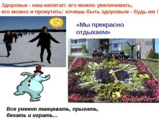 Все умеют танцевать, прыгать, бегать и играть… «Мы прекрасно отдыхаем» Здоров