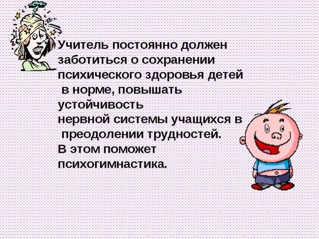 Учитель постоянно должен заботиться о сохранении психического здоровья детей...