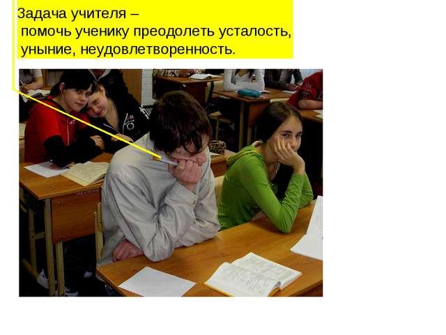 Задача учителя – помочь ученику преодолеть усталость, уныние, неудовлетворенн...