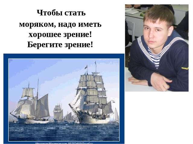 Чтобы стать моряком, надо иметь хорошее зрение! Берегите зрение!