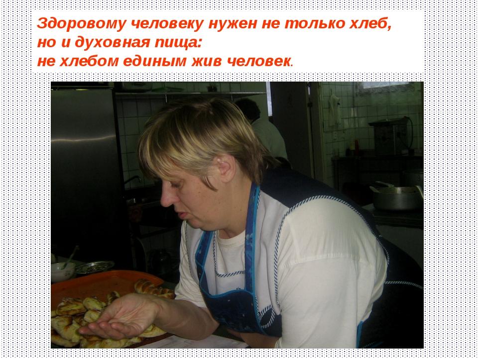 Здоровому человеку нужен не только хлеб, но и духовная пища: не хлебом единым...