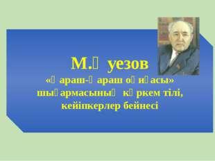 М.Әуезов «Қараш-Қараш оқиғасы» шығармасының көркем тілі, кейіпкерлер бейнесі