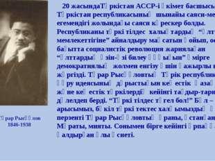 Тұрар Рысқұлов 1846-1938 20 жасындаТүркістан АССР-і үкімет басшысы. Түркіста