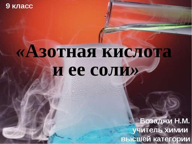 9 класс Бозаджи Н.М. учитель химии высшей категории «Азотная кислота и ее соли»
