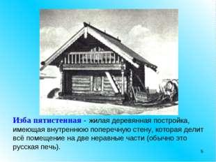 * Изба пятистенная - жилая деревянная постройка, имеющая внутреннюю поперечну