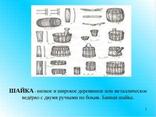 * ШАЙКА - низкое и широкое деревянное или металлическое ведёрко с двумя ручка