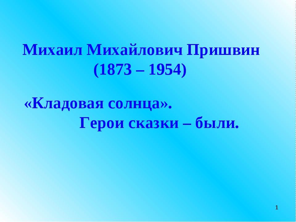 Михаил Михайлович Пришвин (1873 – 1954) «Кладовая солнца». Герои сказки – был...