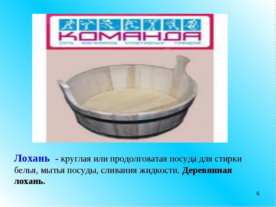 * Лохань - круглая или продолговатая посуда для стирки белья, мытья посуды, с...