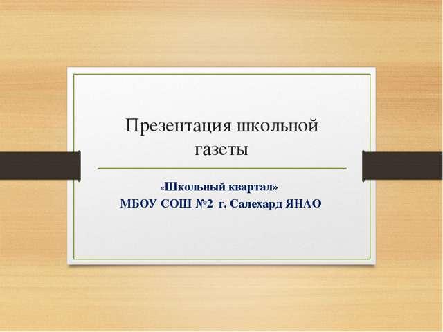 Презентация школьной газеты «Школьный квартал» МБОУ СОШ №2 г. Салехард ЯНАО