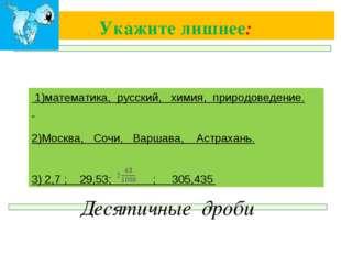Укажите лишнее: Десятичные дроби 1)математика, русский, химия, природоведение