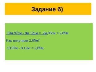 Задание б) 10м 97см - 8м 12см = 2м 85см = 2,85м Как получили 2,85м? 10,97м -