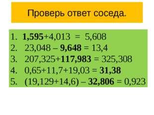 Проверь ответ соседа. 1. 1,595+4,013 = 5,608 2. 23,048 – 9,648 = 13,4 3. 207,